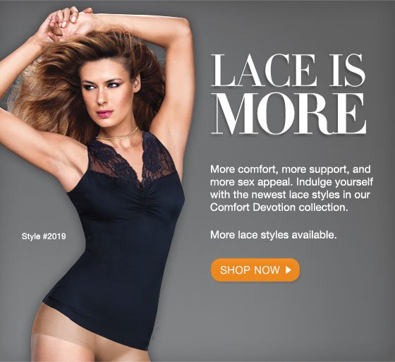 Lace is More: More comfort, more support, and more sex appeal. Indulge yourself with the newest lace styles in our Comfort Devotion collection.