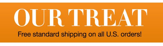 Our Treat: Free Standard Shipping on all U.S. orders!
