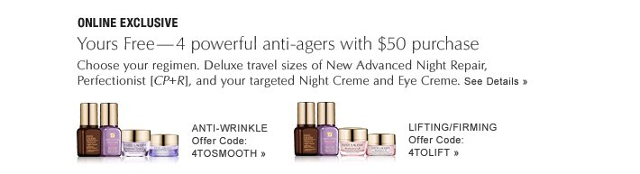 ONLINE EXCLUSIVE Yours Free — 4 powerful anti-agers with $50 purchase Choose your regimen. Deluxe travel sizes of New Advanced Night Repair, Perfectionist [CP+R], and your targeted Night Creme and Eye Creme.  See Details»
