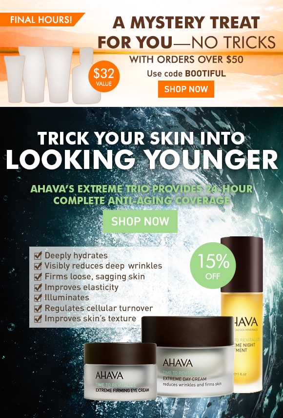 A mystery treat for you - no tricks With orders over $50 Use code BOOTIFUL Shop Now final hours $32 value Trick your skin into looking younger AHAVA's Extreme Trio provides 24-hour complete anti-aging coverage. Deeply hydrates Visibly reduces deep wrinkles Firms loose, sagging skin Improves elasticity Illuminates Regulates cellular turnover  Improves skin's texture Shop Now