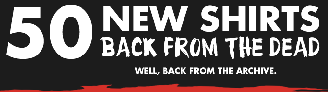 50 New Shirts Back From The Dead - Click Here