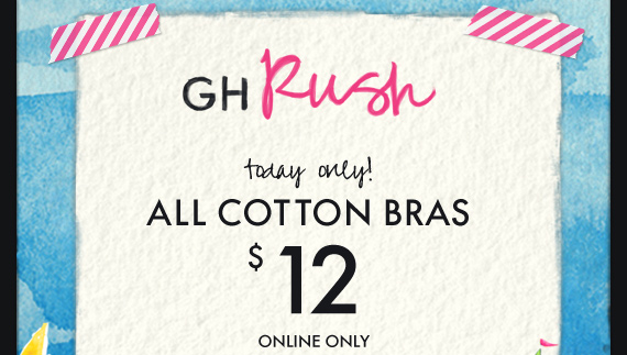 GH Rush today only! ALL COTTON BRAS $12 ONLINE ONLY