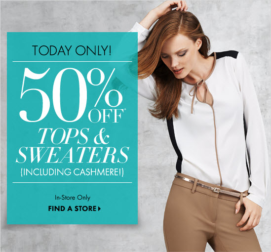 TODAY ONLY! 50% OFF* Tops & Sweaters (Including Cashmere!) In-Store Only  FIND A STORE