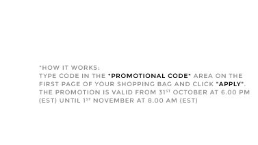 *HOW IT WORKS: TYPE CODE IN THE *PROMOTIONAL CODE* AREA ON THE FIRST PAGE OF YOUR SHOPPING BAG AND CLICK APPLY. THE PROMOTION IS VALID FROM 31ST OCTOBER AT 6PM UNTIL 1ST NOVEMBER AT 8.00 AM (EST)