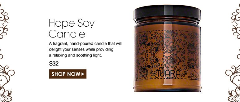 Hope Soy Candle   A fragrant, hand-poured candle that will delight your senses while providing a relaxing and soothing light. $32.00 Shop Now>>