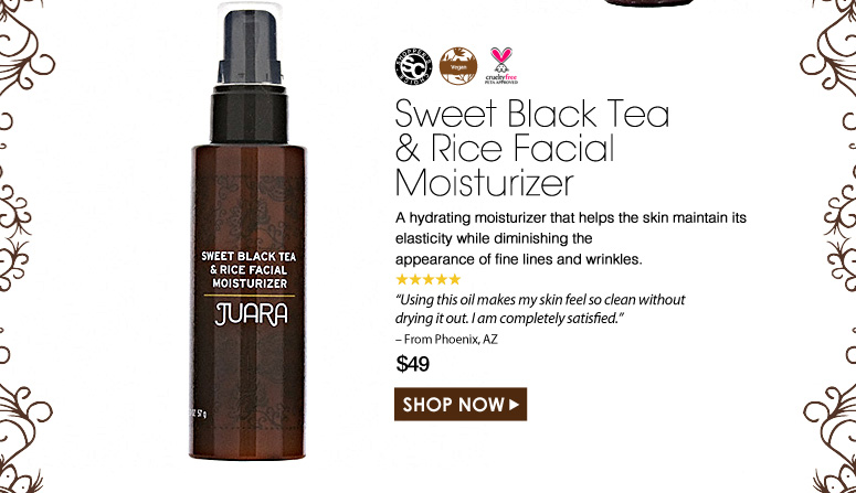 "Shopper's Choice. Vegan. Paraben-Free. Cruelty Free. 5 Stars Sweet Black Tea and Rice Facial Moisturizer  A hydrating moisturizer that helps the skin maintain its elasticity while diminishing the appearance of fine lines and wrinkles. ""This is the best moisturizer I have ever used. It's so refreshing for my skin it almost feels like an instantaneous drink for my face."" – From Phoenix, AZ $49.00 Shop Now>>"