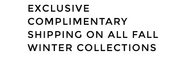 EXCLUSIVE FREE SHIPPING ON ALL FALL WINTER COLLECTIONS