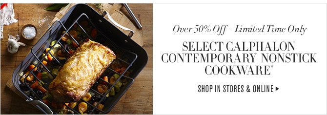 Over 50% Off - Limited Time Only - SELECT CALPHALON CONTEMPORARY NONSTICK COOKWARE* - SHOP IN STORES & ONLINE