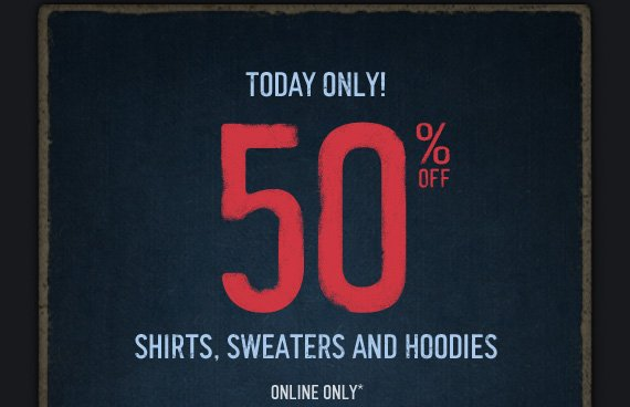 TODAY ONLY! 50% OFF SHIRTS, SWEATERS AND HOODIES ONLINE ONLY*