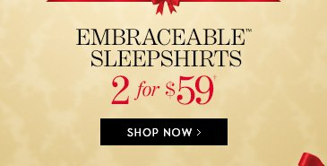 Embraceable Sleepshirts 2 for $59†.  SHOP NOW