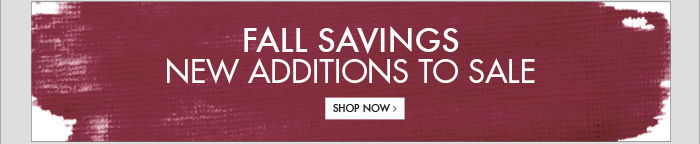 FALL SAVINGS NEW ADDITIONS TO SALE - SHOP NOW