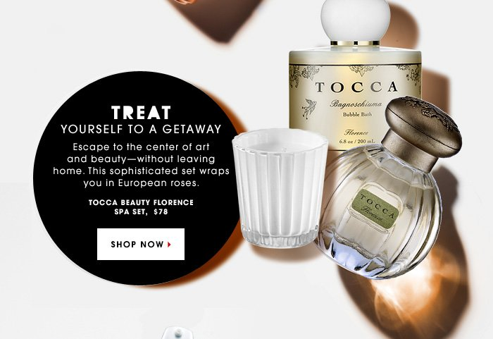 TREAT YOURSELF TO A GETAWAY. Escape to the center of art and beauty - without leaving home. This sophisticated set wraps you in European roses. Tocca Beauty Florence Spa Set, $78. SHOP NOW