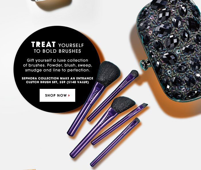 TREAT YOURSELF TO BOLD BRUSHES. Gift yourself a luxe collection of brushes. Powder, blush, sweep, smudge and line to perfection. Sephora Collection Make An Entrance Clutch Brush Set, $59 ($140 value). SHOP NOW