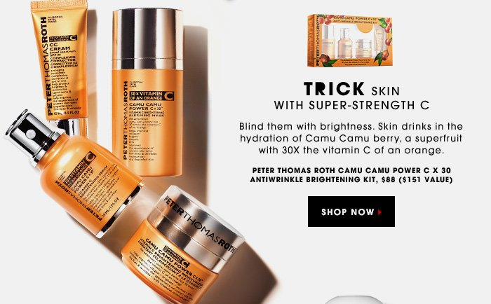 TRICK SKIN WITH SUPER-STRENGTH. C Blind them with brightness. Skin drinks in the hydration of Camu Camu, a superfruit with 30X the vitamin C of an orange. PETER THOMAS ROTH Camu Camu Power C x 30 AntiWrinkle Brightening Kit, $88 ($151 value). SHOP NOW