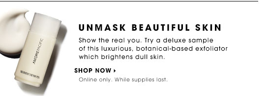 UNMASK BEAUTIFUL SKIN. Show the real you. Try a deluxe sample of this luxurious, botanical-based exfoliator which brightens dull skin. Shop now