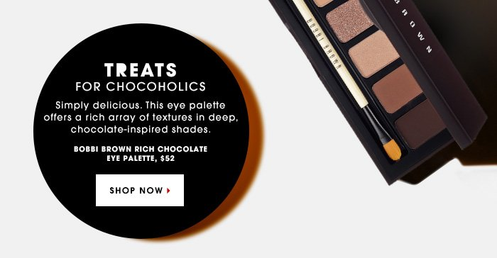 TREATS FOR SERIOUS CHOCOHOLICS. Simply delicious. This eye palette offers a rich array of textures in deep, chocolate-inspired shades. Bobbi Brown Rich Chocolate Eye Palette, $52. SHOP NOW