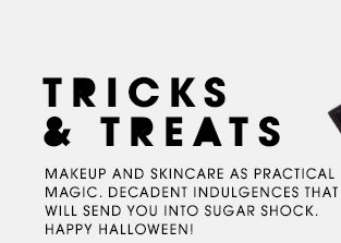 TRICKS AND TREATS. Makeup and skincare as practical magic. Decadent indulgences that will send you into sugar shock. Happy Halloween!