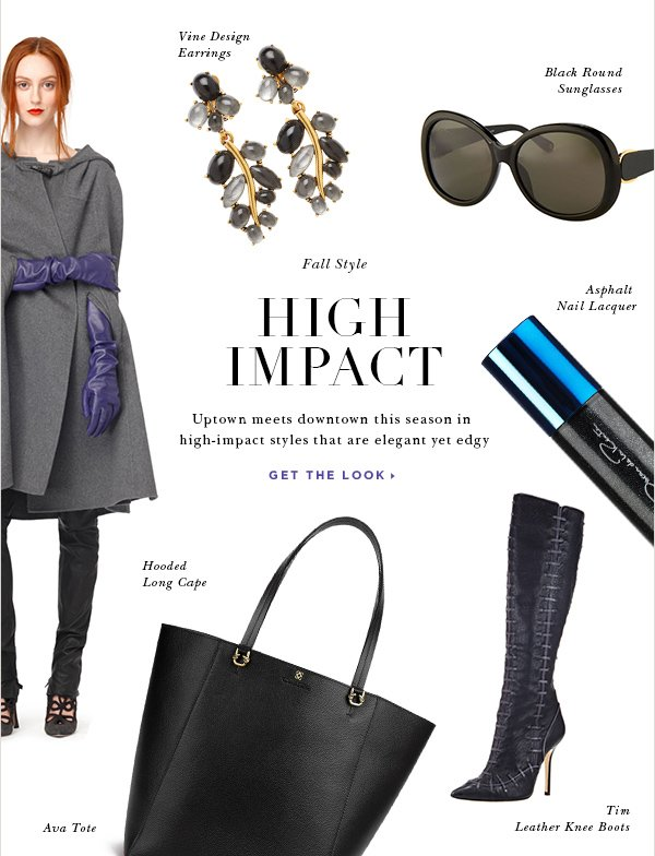 Fall Style HIGH IMPACT Uptown meets downtown this season in high-impact styles that are elegant yet edgy GET THE LOOK