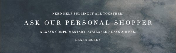 NEED HELP PULLING IT ALL TOGETHER? ASK OUR PERSONAL SHOPPER ALWAYS COMPLIMENTARY. AVAILABLE 7 DAYS A WEEK.