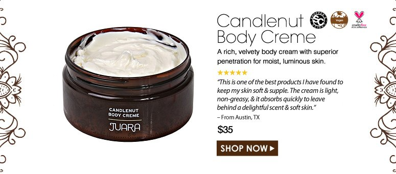 """Shopper's Choice. Vegan. Paraben-Free. Cruelty Free. 5 Stars  Candlenut Body Creme A rich, velvety body cream with superior penetration for moist, luminous skin. """"This is one of the best products I have found to keep my skin soft & supple. The cream is light, non-greasy, & it absorbs quickly to leave behind a delightful scent & soft skin."""" – From Austin, TX $35.00 Shop Now>>"""