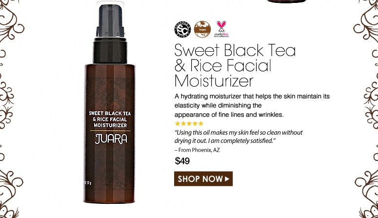 """Shopper's Choice. Vegan. Paraben-Free. Cruelty Free. 5 Stars Sweet Black Tea and Rice Facial Moisturizer  A hydrating moisturizer that helps the skin maintain its elasticity while diminishing the appearance of fine lines and wrinkles. """"This is the best moisturizer I have ever used. It's so refreshing for my skin it almost feels like an instantaneous drink for my face."""" – From Phoenix, AZ $49.00 Shop Now>>"""