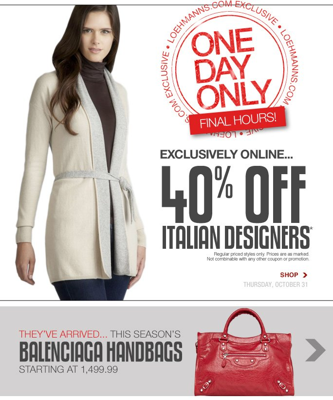 Always Free Shipping With purchase of $100 or more* Loehmanns.com exclusive  One day only! Final Hours! Exclusively online... 40% off italian designers* Regular priced styles only. Prices are as marked. Not combinable with any other coupon or promotion. Shop  Thursday, october 31 they've arrived... this season's balenciaga handbags starting at 1,499.99  Online, Insider Club Members must be signed in and Loehmann's price reflects Insider Club Diamond or Gold Member savings.  sale & coupons not valid on balenciaga handbags, sample sale and select special events.  *40% OFF regular priced italian designers PROMOTIONAL OFFER IS VALID now thru 11/1/13 at 2:59am et online only. Free shipping offer applies on orders of $100 or more, prior to sales tax and after all applicable discounts, only for standard shipping to one single address in the Continental US per order. No promo code needed, Loehmann's price reflects 40% off regular priced Italian Designers promotional discount, prices are as marked. Offer not valid in store, on clearance or on previous  purchases and excludes fragrances, hair care products, the purchase of Gift Cards and Insider Club Membership fee. Cannot be used in conjunction with employee discount, any other coupon or promotion. Discount may not be applied towards taxes, shipping & handling. Returns and exchanges are subject to Returns/Exchange Policy Guidelines. In store, only 10% will be taken on Chanel, Gucci, Hermes, D&G, Valentino & Ferragamo watches; all designer jewelry in department 28 and Balenciaga handbags; no  discount will be taken online. Quantities are limited and exclusions may apply. Featured items subject to availability. Please see loehmanns.com for details. Void in states where prohibited by law, no cash value except where prohibited, then the cash value is 1/100. 2013  †Standard text message & data charges apply. Text STOP to opt out or HELP for help. For the terms and conditions of the Loehmann's text message program, please visit ht