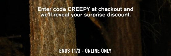 Enter code CREEPY at checkout and we'll reveal your surprise discount. Ends 11/3 - Online Only