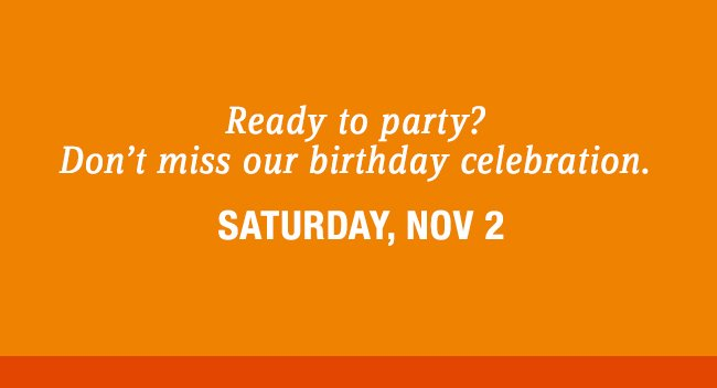 Ready to party? Don't miss our birthday celebration.  SATURDAY, NOV 2