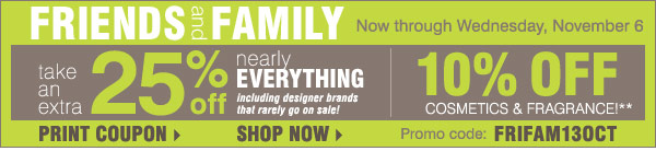 Friends and Family starts today Now through Wednesday, November 6  Including designer brands that rarely go on sale! Extra 25% off nearly  everything, including designer brands that rarely go on sale! 10% off  cosmetics and fragrance** Promo code: FRIFAM13OCT Use your Friends &  Family Savings pass on top of storewide savings of up to 50%