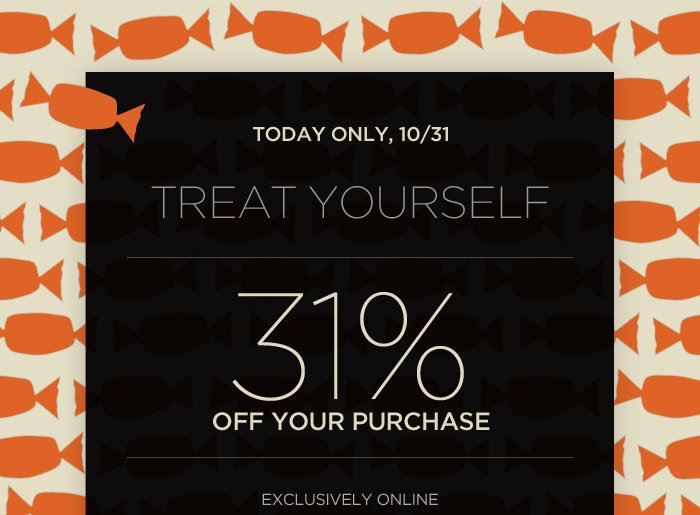 TODAY ONLY, 10/31 | TREAT YOURSELF | 31% OFF YOUR PURCHASE | EXCLUSIVELY ONLINE