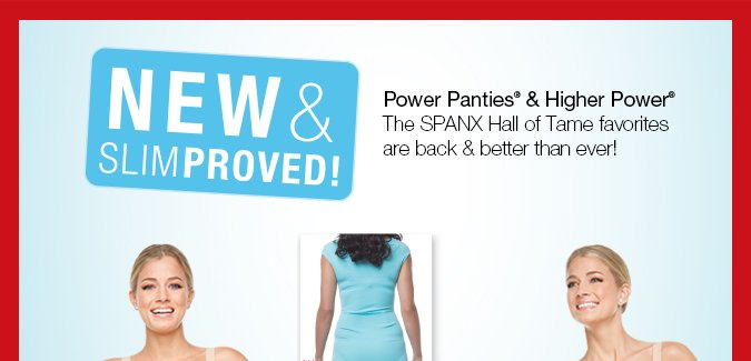 New & Slimproved! Power Panties® & Higher Power®. The SPANX Hall of Tame favorites are back & better than ever! Shop!