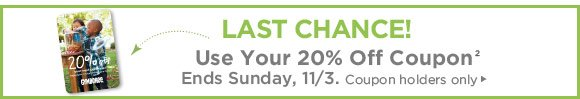 Last Chance! Use Your 20% Off Coupon(2). Ends Sunday, 11/3. Coupon holders only.