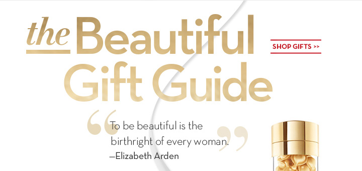 "The Beautiful Gift Guide. ""To be beautiful is the birthright of every woman."" -Elizabeth Arden. SHOP GIFTS."