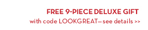 FREE 9-PIECE DELUXE GIFT with code LOOKGREAT—see details.