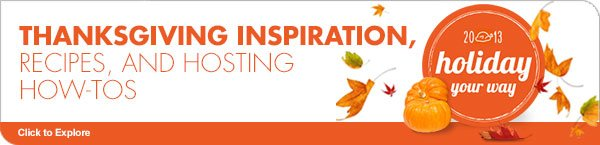 THANKSGIVING INSPIRATION, RECIPES, AND HOSTING HOW-TOS 2013 holiday your way Click to Explore