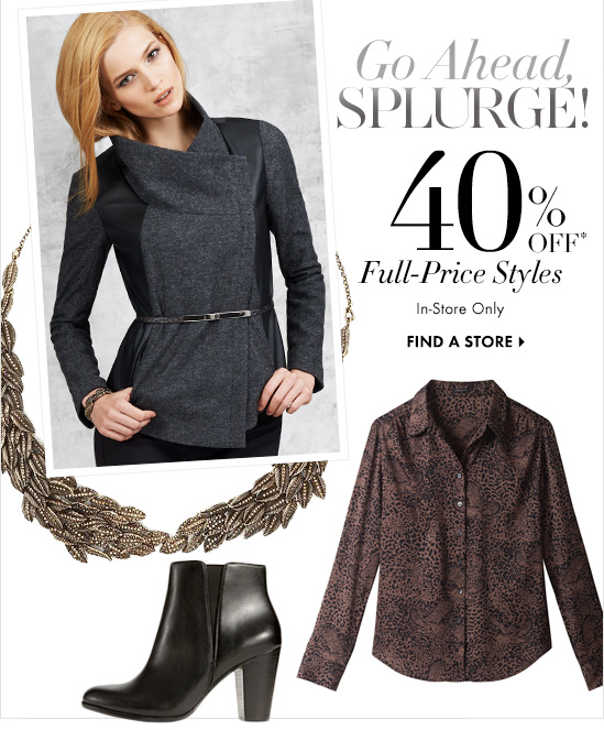 Go Ahead SPLURGE!  40% OFF* Your Full–Price Styles  In–Store Only  FIND A STORE