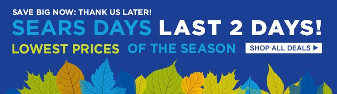 Save big now: Thank us later! | Sears Days Last 2 Days! | Lowest prices of the season | Shop All Deals
