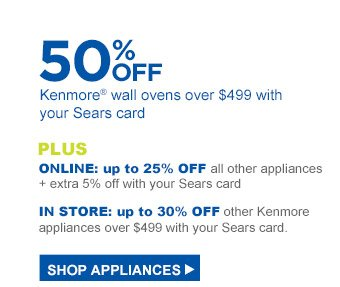 50% off Kenmore® wall ovens over $499 with your Sears card   Plus Online: up to 25% off all other appliances + extra 5% off with your Sears card, In-Store: up to 30% off other Kenmore appliances over $499 with your Sears card   Shop Appliances