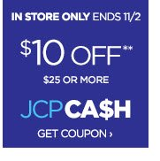 IN STORE ONLY ENDS 11/2 $10 OFF** $25 OR MORE JCPCA$H GET COUPON ›