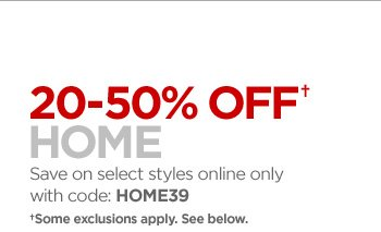 20–50% OFF† HOME  Save on select styles online only with code: HOME39  † Some exclusions apply. See below.