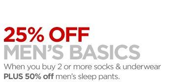 25% OFF MEN'S BASICS When you buy 2 or more socks & underwear PLUS 50% off men's sleep pants.