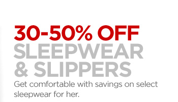 30–50% OFF SLEEPWEAR & SLIPPERS  Get comfortable with savings on select sleepwear for her.