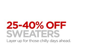 25–40% OFF SWEATERS  Layer up for those chilly days ahead.