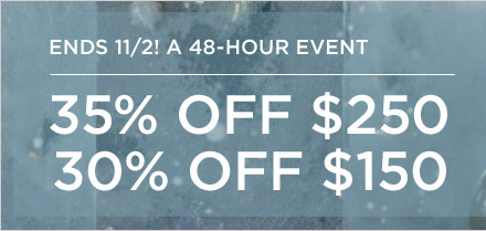 ENDS 11/2! A 48-HOUR EVENT | 35% OFF $250 | 30% OFF $150
