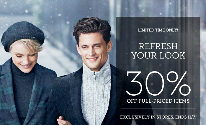 LIMITED TIME ONLY! REFRESH YOUR LOOK | 30% OFF FULL-PRICED ITEMS | EXCLUSIVELY IN STORES. ENDS 11/7.