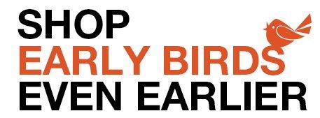 SHOP EARLY BIRDS EVEN EARLIER