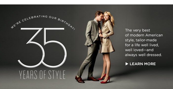 WE'RE CELEBRATING OUR BIRTHDAY! 35 YEARS OF STYLE | The very best of modern American style, tailor-made for a life well lived, wll loved &mdash and always well dressed.  | LEARN MORE
