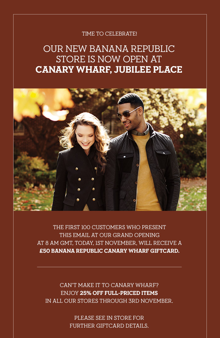 TIME TO CELEBRATE! | OUR NEW BANANA REPUBLIC STORE IS NOW OPEN AT CANARY WHARF, JUBILEE PLACE | THE FIRST 100 CUSTOMERS WHO PRESENT THIS EMAIL AT OUR GRAND OPENING AT 8AM GMT, TODAY, 1ST NOVEMBER, WILL RECEIVE A £50 BANANA REPUBLIC CANARY WHARF GIFTCARD. | CAN'T MAKE IT TO CANARY WHARF? | ENJOY 25% OFF FULL-PRICED ITEMS IN ALL OUR STORES THROUGH 3RD NOVEMBER. | PLEASE SEE IN STORE FOR FURTHER GIFTCARD DETAILS.