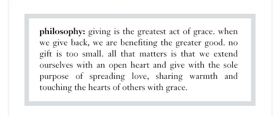 pin this philosophy:giving is the greatest act of grace. When we give back, we are beneffiting the greatrer good. No gift is too small. All that matters is that we extend ourselves with an open heart and give with the sole purpose of spreaading love, sharing warmth and touching the hearts of others with grace.