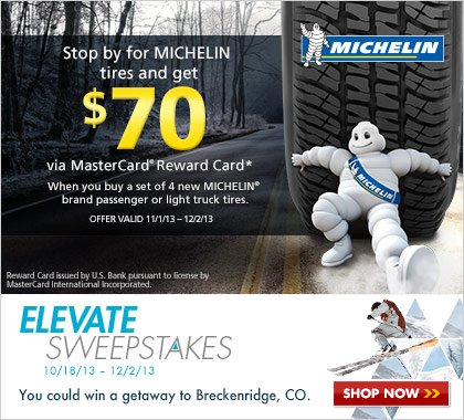 Michelin - When you buy any set of four (4) new MICHELIN(R) brand tires, you may be eligible to get a $70 MasterCard(R) Reward Card after submission.* Rebate offer valid 11/1/13 - 12/2/13. One lucky winner in the MICHELIN(R) ELEVATE Sweepstakes will be chosen at random to win a getaway at one of Colorado′s most popular winter resorts - Breckenridge. Sweepstakes runs 10/18/13 - 12/2/13.